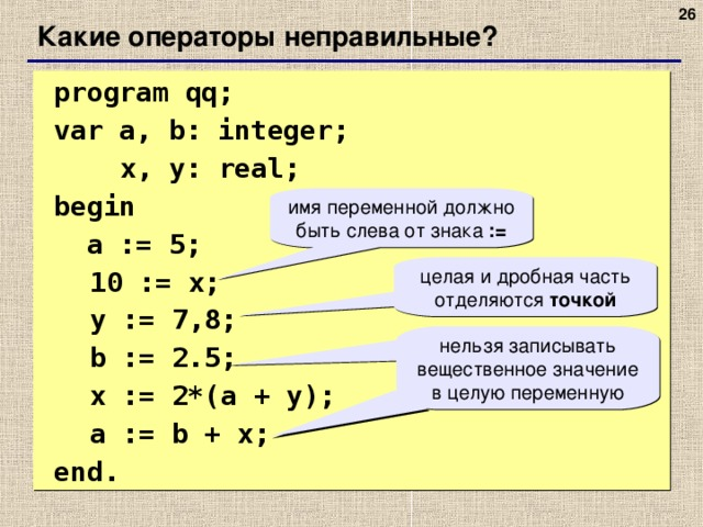 Какие операторы неправильные?  program qq;  var a, b: integer;    x, y: real;   begin   a := 5;  10 := x;  y := 7 , 8;  b := 2.5;  x := 2*(a + y);   a := b + x;  end. имя переменной должно быть слева от знака := целая и дробная часть отделяются точкой нельзя записывать вещественное значение в целую переменную