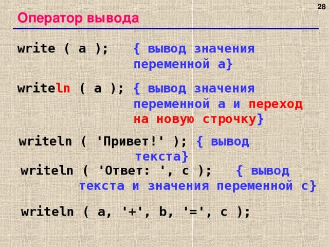 27 Оператор вывода write ( a );   { вывод значения переменной a} write ln ( a );  { вывод значения переменной a и переход на новую строчку } writeln ( ' Привет! ' );  { вывод текста } writeln ( ' Ответ: ', c );   { вывод текста и значения переменной c} writeln ( a, '+', b, '=', c ); 27 27