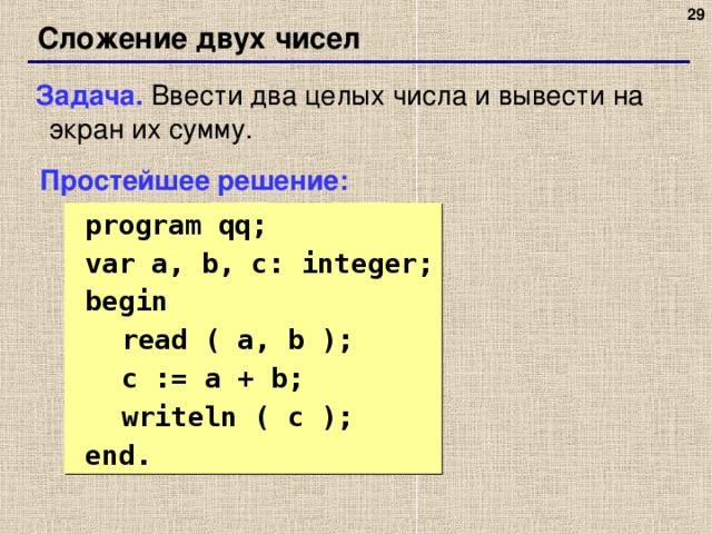 27 Сложение двух чисел Задача. Ввести два целых числа и вывести на экран их сумму. Простейшее решение:  program qq;  var a, b, c: integer;  begin  read ( a, b );  c := a + b;  writeln ( c );  end. 27 27