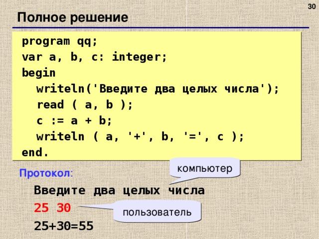 27 Полное решение  program qq;  var a, b, c: integer;  begin  writeln(' Введите два целых числа ');  read ( a, b );  c := a + b;  writeln ( a, '+', b, '=', c );  end. компьютер Протокол :  Введите два целых числа  25 30  25+30=55 пользователь 27 27
