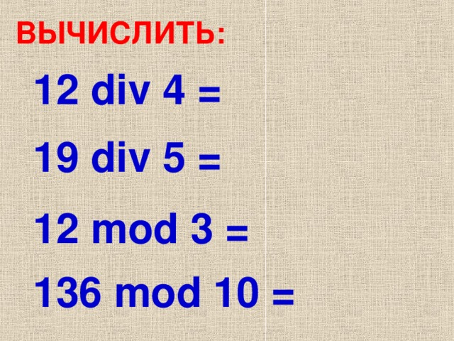 ВЫЧИСЛИТЬ: 12 div 4 = 1 9  div 5 = 12 mod 3 = 1 36  mod 10 =