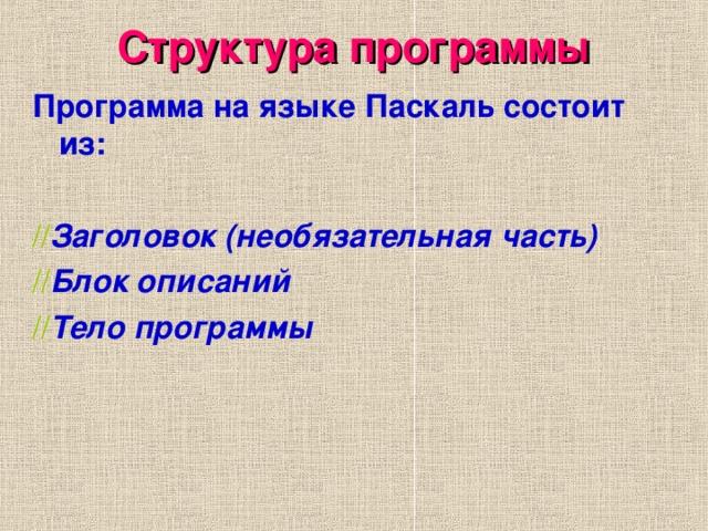 Структура программы Программа на языке Паскаль состоит из:  // Заголовок (необязательная часть) // Блок описаний // Тело программы