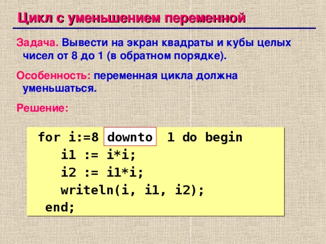 Цикл с уменьшением переменной Задача.  Вывести на экран квадраты и кубы целых чисел от 8 до 1 (в обратном порядке). Особенность:  переменная цикла должна уменьшаться. Решение:  for i:=8 1 do begin  i1 := i*i;  i2 := i1*i;  writeln(i, i1, i2);  end; down to