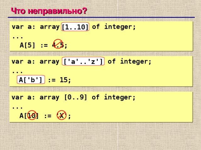 Что неправильно? var a: array[10..1] of integer; ...  A[5] := 4.5; [1..10]  var a: array ['z'..'a'] of integer; ...  A['B'] := 15; ['a'..'z'] A['b'] var a: array [0..9] of integer; ...  A[10] := 'X';   73 73
