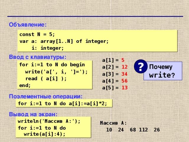 Объявление: Ввод с клавиатуры: Поэлементные операции: Вывод на экран: const N = 5;  var a: array[1..N] of integer;  i: integer; a[1]  =  a[2]  =  a[3]  =  a[4]  =  a[5]  =  5 12 34 56 13 ? for i:=1 to N do begin  write('a[', i, ']=');  read ( a[i] ); end;  Почему   write ? for i:=1 to N do a[i]:=a[i]*2; writeln(' Массив A:'); for i:=1 to N do  write(a[i]:4); Массив A:  1 0 24 68 112 26 74 74
