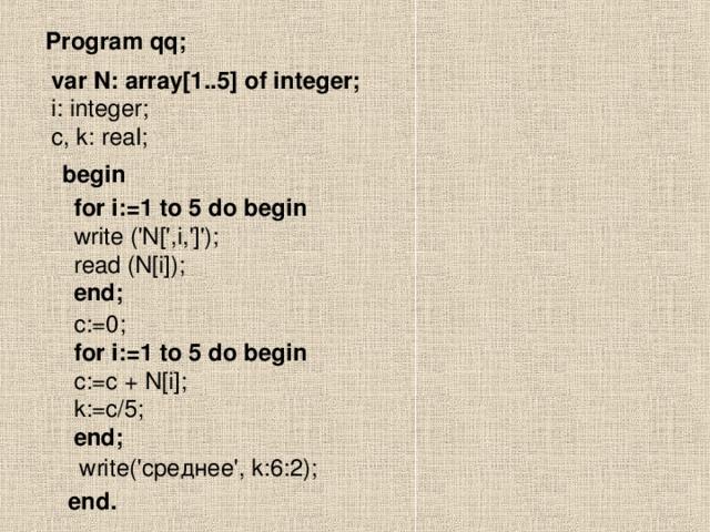 Program qq; var N: array[1..5] of integer; i: integer; c, k: real; begin for i:=1 to 5 do begin write ('N[',i,']'); read (N[i]); end; c:=0; for i:=1 to 5 do begin c:=c + N[i]; k:=c/5; end; write(' среднее', k:6:2); end.