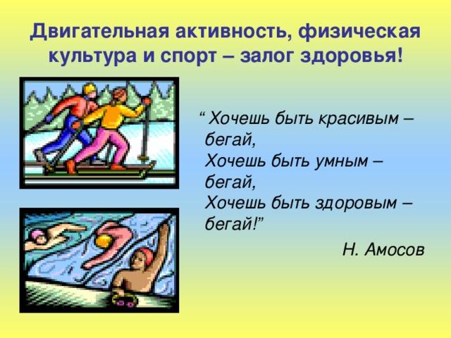 """Двигательная активность, физическая культура и спорт – залог здоровья!  """" Хочешь быть красивым – бегай,  Хочешь быть умным – бегай,  Хочешь быть здоровым – бегай!"""" Н. Амосов"""