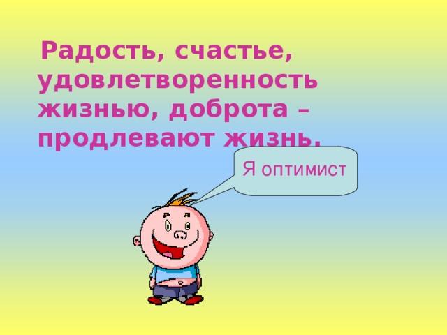 Радость, счастье, удовлетворенность жизнью, доброта – продлевают жизнь. Я оптимист
