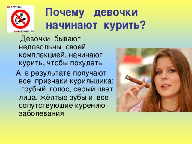Почему девочки  начинают курить?  Девочки бывают недовольны своей комплекцией, начинают курить, чтобы похудеть  А в результате получают все признаки курильщика: грубый голос, серый цвет лица, жёлтые зубы и все сопутствующие курению заболевания