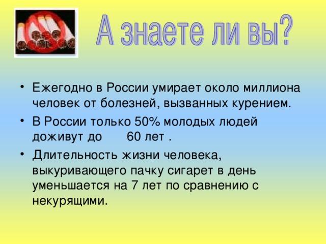 Ежегодно в России умирает около миллиона человек от болезней, вызванных курением. В России только 50% молодых людей доживут до 60 лет . Длительность жизни человека, выкуривающего пачку сигарет в день уменьшается на 7 лет по сравнению с некурящими.