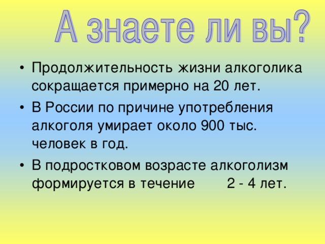 Продолжительность жизни алкоголика сокращается примерно на 20 лет. В России по причине употребления алкоголя умирает около 900 тыс. человек в год. В подростковом возрасте алкоголизм формируется в течение 2 - 4 лет.