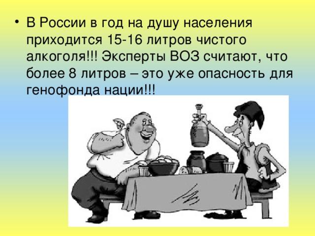 В России в год на душу населения приходится 15-16 литров чистого алкоголя!!! Эксперты ВОЗ считают, что более 8 литров – это уже опасность для генофонда нации!!!