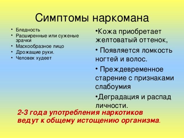 Симптомы наркомана Бледность Расширенные или суженые зрачки Маскообразное лицо Дрожащие руки. Человек худеет  Кожа приобретает желтоватый оттенок,  Появляется ломкость ногтей и волос.  Преждевременное старение с признаками слабоумия Деградация и распад личности. 2-3 года употребления наркотиков ведут к общему истощению организма .