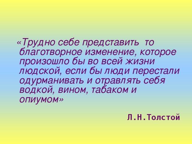 «Трудно себе представить то благотворное изменение, которое произошло бы во всей жизни людской, если бы люди перестали одурманивать и отравлять себя водкой, вином, табаком и опиумом»  Л.Н.Толстой