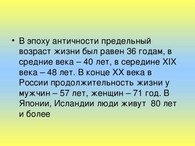 В эпоху античности предельный возраст жизни был равен 36 годам, в средние века – 40 лет, в середине XIX века – 48 лет. В конце XX века в России продолжительность жизни у мужчин – 57 лет, женщин – 71 год. В Японии, Исландии люди живут 80 лет и более