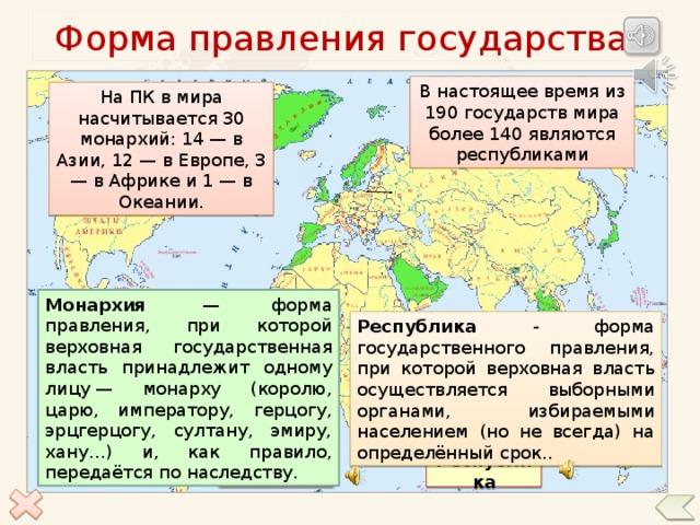 Форма правления государства В настоящее время из 190государств мира более 140 являются республиками На ПК в мира насчитывается 30 монархий: 14 — в Азии, 12 — в Европе, 3 — в Африке и 1 — в Океании. Монархия — форма правления, при которой верховная государственная власть принадлежит одному лицу— монарху (королю, царю, императору, герцогу, эрцгерцогу, султану, эмиру, хану…) и, как правило, передаётся по наследству. Республика - форма государственного правления, при которой верховная власть осуществляется выборными органами, избираемыми населением (но не всегда) на определённый срок.. По щелчку на соответствующую форму правления появляется текстовое и звуковое сопровождение, второй щелчок – количество данных форм правления в мире, третий щелчок скрывает информацию Монархия Республика