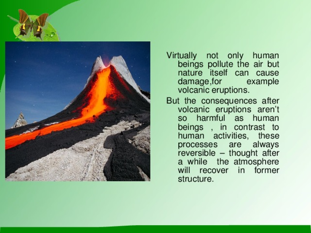 Virtually not only human beings pollute the air but nature itself can cause damage , for example volcanic eruptions . But the consequences after volcanic eruptions aren't so harmful as human beings , in contrast to human activities , these processes are always reversible – thought after a while  the atmosphere will recover  in former  structure .