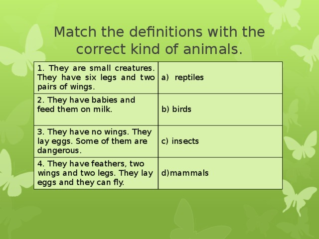Match the definitions with the correct kind of animals. 1. They are small creatures. They have six legs and two pairs of wings. 2. They have babies and feed them on milk. a) reptiles 3. They have no wings. They lay eggs. Some of them are dangerous. b) birds 4. They have feathers, two wings and two legs. They lay eggs and they can fly. c) insects d)mammals