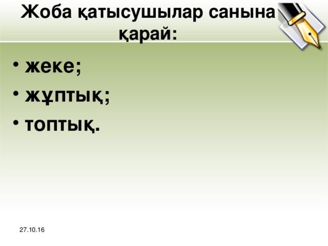 Жоба қатысушылар санына қарай: жеке; жұптық; топтық.  27.10.16