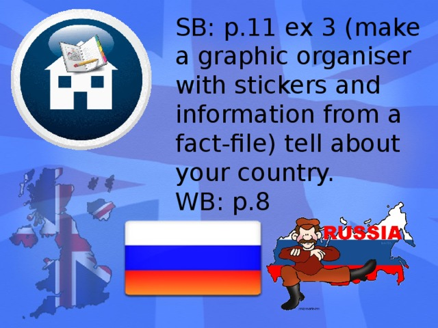 SB: p.11 ex 3 (make a graphic organiser with stickers and information from a fact-file) tell about your country. WB: p.8 Можно предложить нечто подобное с тематикой региона за отдельный бонус.