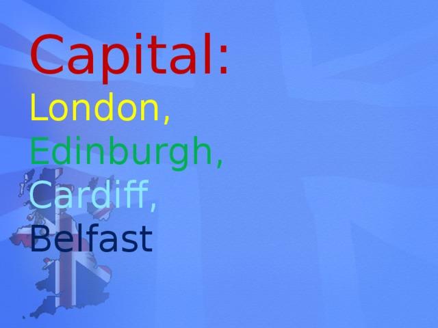 Capital: London,  Edinburgh, Cardiff,  Belfast