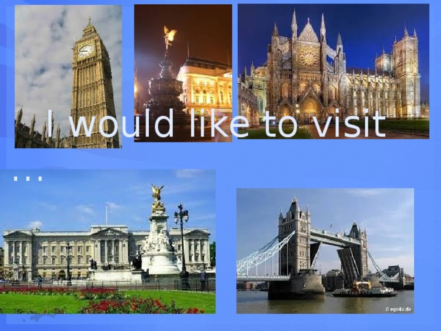 I would like to visit …