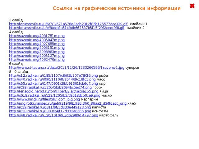 Ссылки на графические источники информации 3 слайд http://forumsmile.ru/u/6/7/1/671a576e3adb2312f86b175577dcc339.gif  смайлик 1 http://forumsmile.ru/u/e/8/a/e8a5149db667587b5f15f29f2cecc9f8.gif  смайлик 2 4 слайд http://savepic.org/4031751m.png  http://savepic.org/4035847m.png  http://savepic.org/4027655m.png  http://savepic.org/4006151m.png  http://savepic.org/3998983m.png  http://savepic.org/4005127m.png  http://savepic.org/4062470m.png  6 слайд http://www.st-tatiana.ru/data/2011/11/26/1233266596/1suvorov1.jpg  суворов 8 - 9 слайд http://s12.radikal.ru/i185/1107/c8/92b107e780f6.png  рыба http://s40.radikal.ru/i090/1110/ff/354469c18fc1.png  мясо http://s55.radikal.ru/i147/0901/28/b91301fcb6d7.png  сыр http://i038.radikal.ru/1205/5b/b8694bc5ed74.png  горох http://lenagold.narod.ru/fon/clipart/j/jajt/jajtsa155.png  яйца http://s018.radikal.ru/i523/1205/b2/c8018dcb0ce9.png  масло http://www.nmgk.ru/files/Sliv_dom_big.png  маргарин http://img-fotki.yandex.ru/get/9219/981986.3f/0_86aa2_d34f6a6c_orig  хлеб http://i039.radikal.ru/0811/9f/3d833e449e23.png  капуста http://i038.radikal.ru/0803/24/f17d332e6666.png  конфеты http://s48.radikal.ru/i120/1010/91/d62980d7f797.png  картофель