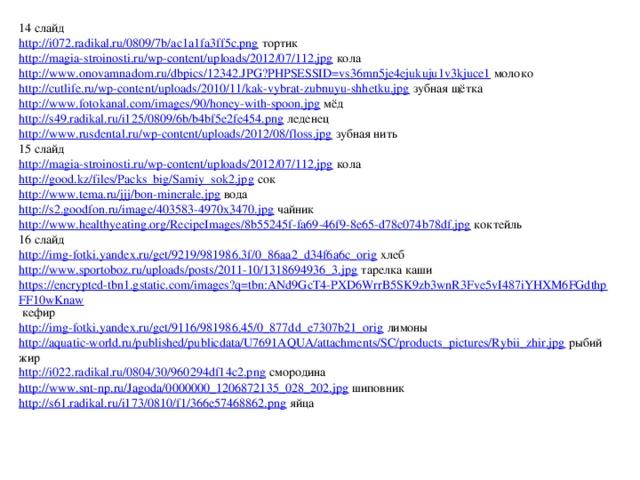 14 слайд http://i072.radikal.ru/0809/7b/ac1a1fa3ff5c.png  тортик http://magia-stroinosti.ru/wp-content/uploads/2012/07/112.jpg  кола http://www.onovamnadom.ru/dbpics/12342.JPG?PHPSESSID=vs36mn5je4ejukuju1v3kjuce1  молоко http://cutlife.ru/wp-content/uploads/2010/11/kak-vybrat-zubnuyu-shhetku.jpg  зубная щётка http://www.fotokanal.com/images/90/honey-with-spoon.jpg  мёд http://s49.radikal.ru/i125/0809/6b/b4bf5e2fe454.png  леденец http://www.rusdental.ru/wp-content/uploads/2012/08/floss.jpg  зубная нить 15 слайд http://magia-stroinosti.ru/wp-content/uploads/2012/07/112.jpg  кола http://good.kz/files/Packs_big/Samiy_sok2.jpg  сок http://www.tema.ru/jjj/bon-minerale.jpg  вода http://s2.goodfon.ru/image/403583-4970x3470.jpg  чайник http://www.healthyeating.org/RecipeImages/8b55245f-fa69-46f9-8e65-d78c074b78df.jpg  коктейль 16 слайд http://img-fotki.yandex.ru/get/9219/981986.3f/0_86aa2_d34f6a6c_orig  хлеб http://www.sportoboz.ru/uploads/posts/2011-10/1318694936_3.jpg  тарелка каши https://encrypted-tbn1.gstatic.com/images?q=tbn:ANd9GcT4-PXD6WrrB5SK9zb3wnR3Fve5vI487iYHXM6FGdthpFF10wKnaw  кефир http://img-fotki.yandex.ru/get/9116/981986.45/0_877dd_e7307b21_orig  лимоны http://aquatic-world.ru/published/publicdata/U7691AQUA/attachments/SC/products_pictures/Rybii_zhir.jpg  рыбий жир http://i022.radikal.ru/0804/30/960294df14c2.png  смородина http://www.snt-np.ru/Jagoda/0000000_1206872135_028_202.jpg  шиповник http://s61.radikal.ru/i173/0810/f1/366e57468862.png  яйца