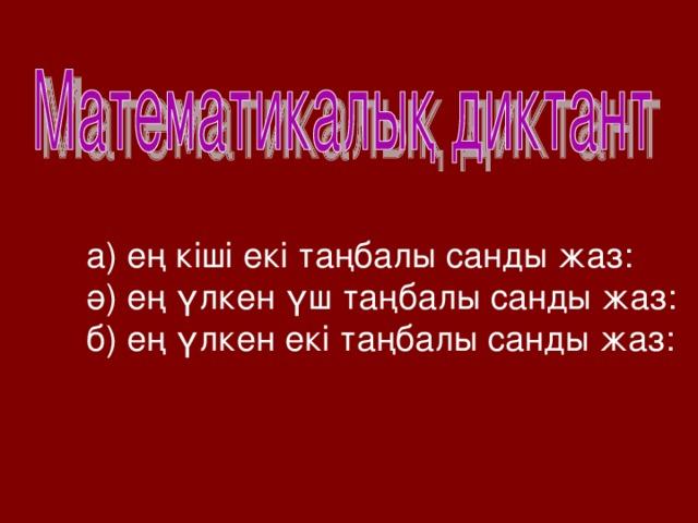 а) ең кіші екі таңбалы санды жаз: ә) ең үлкен үш таңбалы санды жаз: б) ең үлкен екі таңбалы санды жаз: