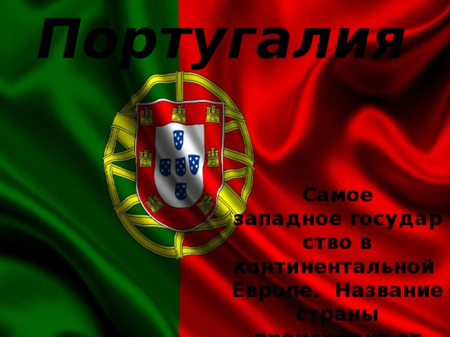 Португалия Самое западноегосударствов континентальнойЕвропе. Название страны происходит от городаПорту.