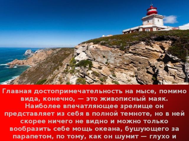 Главная достопримечательность на мысе, помимо вида, конечно,— это живописный маяк. Наиболее впечатляющее зрелище он представляет из себя в полной темноте, но в ней скорее ничего не видно и можно только вообразить себе мощь океана, бушующего за парапетом, по тому, как он шумит— глухо и ворчливо. Также недалеко от мыса есть каменистый пляж, к которому ведет крутой спуск с извилистыми тропинками.