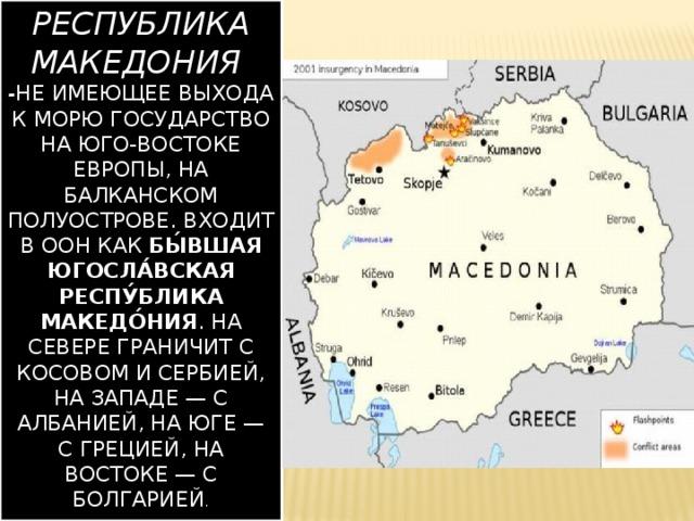 Республика Македония  - не имеющее выхода к морю государство на юго-востоке Европы, на Балканском полуострове. Входит в ООН как Бы́вшая югосла́вская Респу́блика Македо́ния . На севере граничит с Косовом и сербией, на западе— с албанией, на юге— с грецией, на востоке— с болгарией .