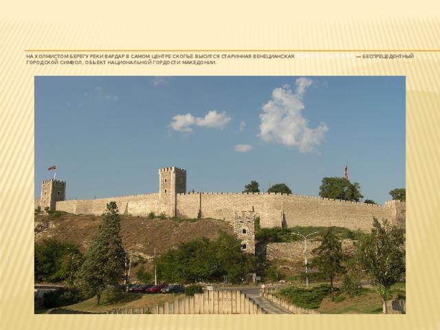 На холмистом берегу реки Вардар в самом центре Скопье высится старинная венецианская крепость Кале — беспрецедентный городской символ, объект национальной гордости Македонии.