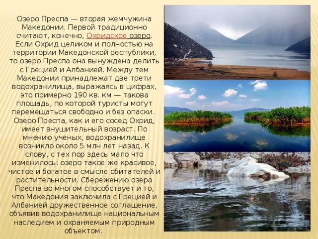Озеро Преспа— вторая жемчужина Македонии. Первой традиционно считают, конечно, Охридское озеро . Если Охрид целиком и полностью на территории Македонской республики, то озеро Преспа она вынуждена делить с Грецией и Албанией. Между тем Македонии принадлежат две трети водохранилища, выражаясь в цифрах, это примерно 190 кв. км— такова площадь, по которой туристы могут перемещаться свободно и без опаски. Озеро Преспа, как и его сосед Охрид, имеет внушительный возраст. По мнению ученых, водохранилище возникло около 5 млн лет назад. К слову, с тех пор здесь мало что изменилось: озеро такое же красивое, чистое и богатое в смысле обитателей и растительности. Сбережению озера Преспа во многом способствует и то, что Македония заключила с Грецией и Албанией дружественное соглашение, объявив водохранилище национальным наследием и охраняемым природным объектом.