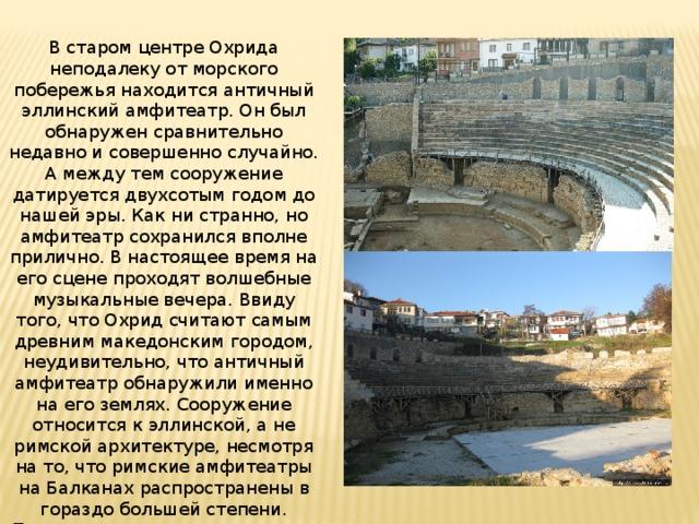 В старом центре Охрида неподалеку от морского побережья находится античный эллинский амфитеатр. Он был обнаружен сравнительно недавно и совершенно случайно. А между тем сооружение датируется двухсотым годом до нашей эры. Как ни странно, но амфитеатр сохранился вполне прилично. В настоящее время на его сцене проходят волшебные музыкальные вечера. Ввиду того, что Охрид считают самым древним македонским городом, неудивительно, что античный амфитеатр обнаружили именно на его землях. Сооружение относится к эллинской, а не римской архитектуре, несмотря на то, что римские амфитеатры на Балканах распространены в гораздо большей степени. Правда, разница между ними не столь очевидна, а тем более сейчас, когда приходится иметь дело лишь с руинами.