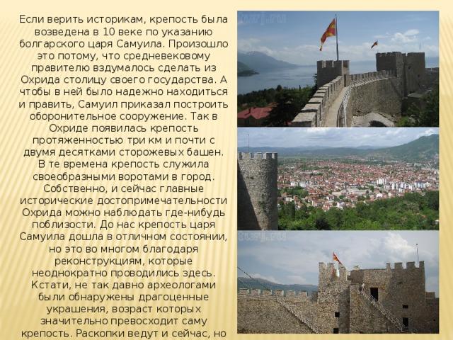 Если верить историкам, крепость была возведена в 10 веке по указанию болгарского царя Самуила. Произошло это потому, что средневековому правителю вздумалось сделать из Охрида столицу своего государства. А чтобы в ней было надежно находиться и править, Самуил приказал построить оборонительное сооружение. Так в Охриде появилась крепость протяженностью три км и почти с двумя десятками сторожевых башен. В те времена крепость служила своеобразными воротами в город. Собственно, и сейчас главные исторические достопримечательности Охрида можно наблюдать где-нибудь поблизости. До нас крепость царя Самуила дошла в отличном состоянии, но это во многом благодаря реконструкциям, которые неоднократно проводились здесь. Кстати, не так давно археологами были обнаружены драгоценные украшения, возраст которых значительно превосходит саму крепость. Раскопки ведут и сейчас, но они не мешают туристам осматривать крепость.