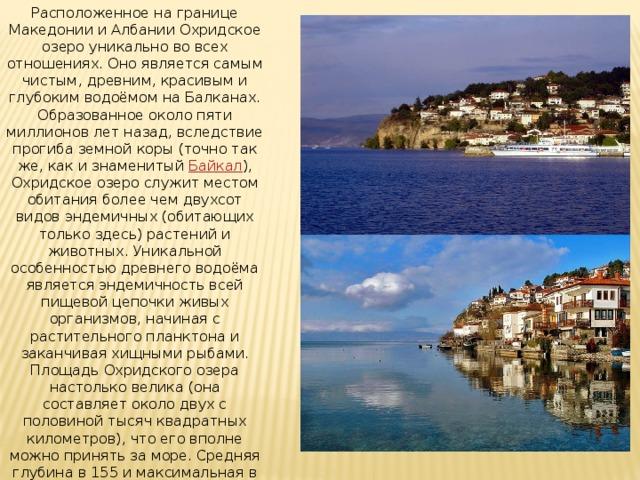 Расположенное на границе Македонии и Албании Охридское озеро уникально во всех отношениях. Оно является самым чистым, древним, красивым и глубоким водоёмом на Балканах. Образованное около пяти миллионов лет назад, вследствие прогиба земной коры (точно так же, как и знаменитый Байкал ), Охридское озеро служит местом обитания более чем двухсот видов эндемичных (обитающих только здесь) растений и животных. Уникальной особенностью древнего водоёма является эндемичность всей пищевой цепочки живых организмов, начиная с растительного планктона и заканчивая хищными рыбами. Площадь Охридского озера настолько велика (она составляет около двух с половиной тысяч квадратных километров), что его вполне можно принять за море. Средняя глубина в 155 и максимальная в 288 метров привлекает к уникальному водоёму многочисленных дайверов и любителей ходить под парусом.
