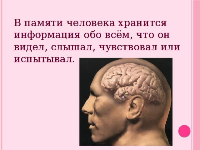 В памяти человека хранится информация обо всём, что он видел, слышал, чувствовал или испытывал.