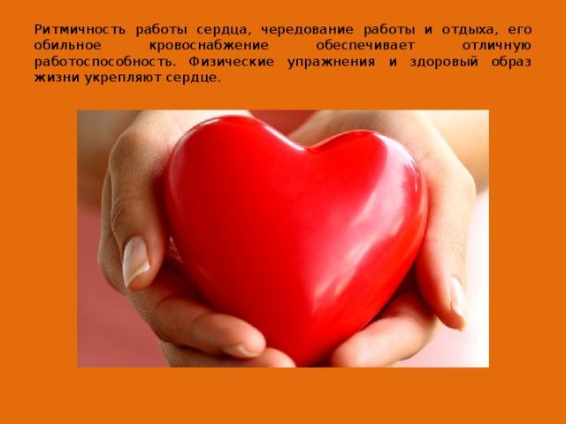 Ритмичность работы сердца, чередование работы и отдыха, его обильное кровоснабжение обеспечивает отличную работоспособность. Физические упражнения и здоровый образ жизни укрепляют сердце.