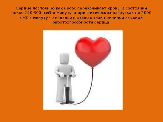 Сердце постоянно как насос перекачивает кровь, в состоянии покоя 250-300, см3 в минуту, а при физических нагрузках до 2000 см3 в минуту - это является еще одной причиной высокой работоспособности сердца.