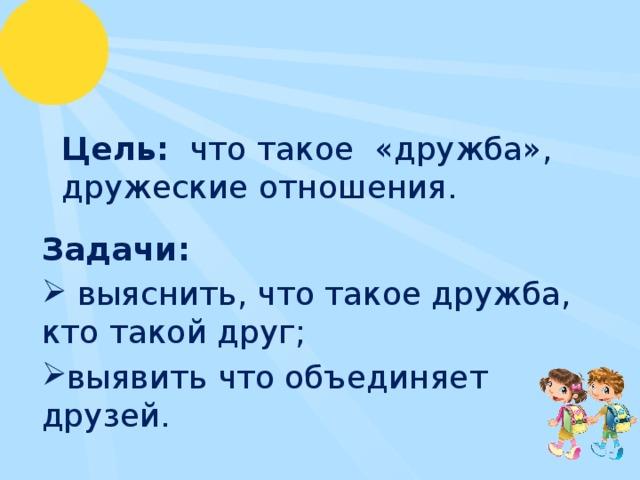 Цель: что такое «дружба», дружеские отношения. Задачи:  выяснить, что такое дружба, кто такой друг; выявить что объединяет друзей.
