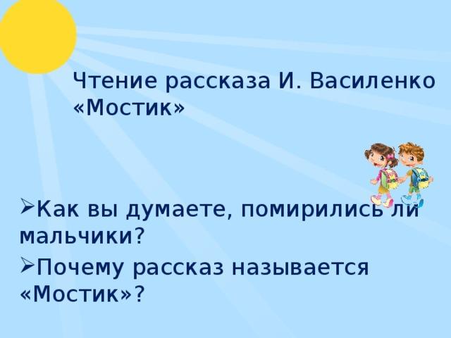 Чтение рассказа И. Василенко «Мостик» Как вы думаете, помирились ли мальчики? Почему рассказ называется «Мостик»?