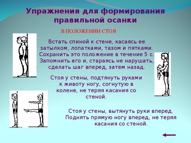 Упражнения для формирования правильной осанки В ПОЛОЖЕНИИ СТОЯ  Встать спиной к стене, касаясь ее затылком, лопатками, тазом и пятками. Сохранить это положение в течение 5 с. Запомнить его и, стараясь не нарушать, сделать шаг вперед, затем назад.   Стоя у стены, подтянуть руками к животу ногу, согнутую в колене, не теряя касания со стеной. Стоя у стены, вытянуть руки вперед. Поднять прямую ногу вперед, не теряя касания со стеной .