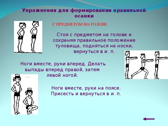 Упражнения для формирования правильной осанки С ПРЕДМЕТОМ НА ГОЛОВЕ Стоя с предметом на голове и сохраняя правильное положение туловища, подняться на носки, вернуться в и. п.  Ноги вместе, руки вперед. Делать в ыпады вперед правой, затем левой н огой. Ноги вместе, руки на поясе. Присесть и вернуться в и. п.