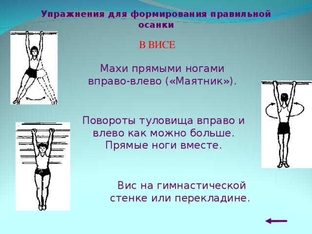 Упражнения для формирования правильной осанки В ВИСЕ Махи прямыми ногами вправо-влево («Маятник»). Повороты туловища вправо и влево как м ожно больше. Прямые ноги вместе . Вис на гимнастической стенке или перекладине.