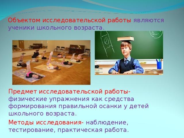 Объектом исследовательской работы являются ученики школьного возраста. Предмет исследовательской работы- физические упражнения как средства формирования правильной осанки у детей школьного возраста. Методы исследования- наблюдение, тестирование, практическая работа.