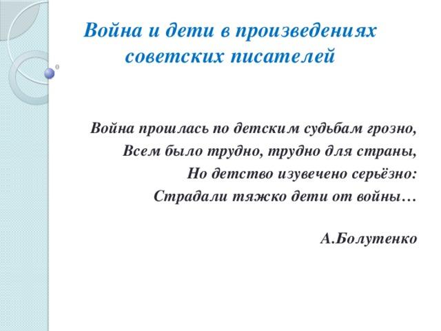 Война и дети в произведениях советских писателей   Война прошлась по детским судьбам грозно, Всем было трудно, трудно для страны, Но детство изувечено серьёзно: Страдали тяжко дети от войны…  А.Болутенко