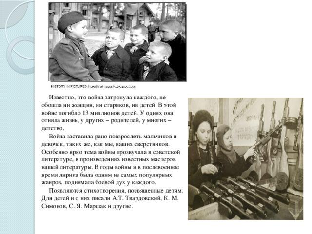 Известно, что война затронула каждого, не обошла ни женщин, ни стариков, ни детей. В этой войне погибло 13 миллионов детей. У одних она отняла жизнь, у других – родителей, у многих – детство.  Война заставила рано повзрослеть мальчиков и девочек, таких же, как мы, наших сверстников. Особенно ярко тема войны прозвучала в советской литературе, в произведениях известных мастеров нашей литературы. В годы войны и в послевоенное время лирика была одним из самых популярных жанров, поднимала боевой дух у каждого.  Появляются стихотворения, посвященные детям. Для детей и о них писали А.Т. Твардовский, К. М. Симонов, С. Я. Маршак и другие.