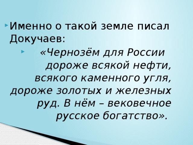 Именно о такой земле писал Докучаев:  «Чернозём для России дороже всякой нефти, всякого каменного угля, дороже золотых и железных руд. В нём – вековечное русское богатство».