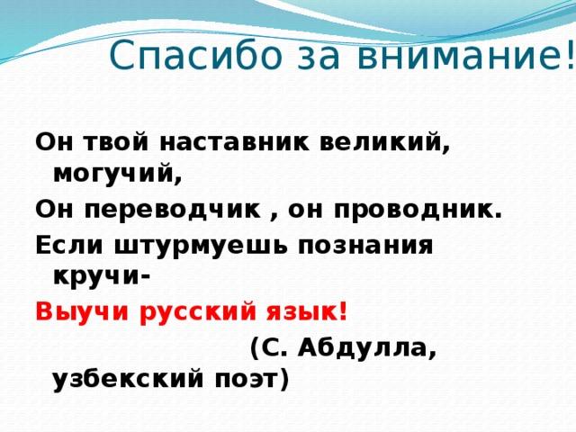 Спасибо за внимание! Он твой наставник великий, могучий, Он переводчик , он проводник. Если штурмуешь познания кручи- Выучи русский язык!  (С. Абдулла, узбекский поэт)